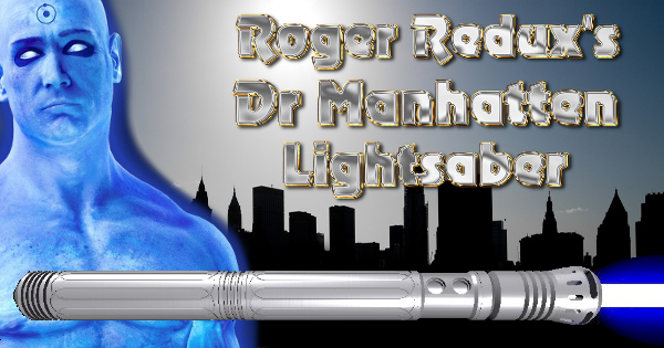Dr Manhatten Lightsaber – A Roger Redux Design